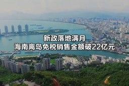 新政落地满月 海南离岛免税销售金额破22亿元