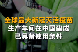 全球最大新冠灭活疫苗生产车间在中国建成 已具备使用条件