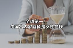 全球第一!中国富人家庭多是女性管钱