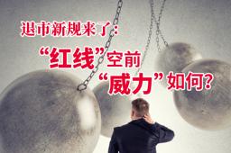 """【退市新规来了】""""红线""""空前 """"威力""""如何?"""
