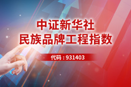 聚焦消费、科技、医药三大黄金赛道 中证新华社民族品牌工程指数产品启动发行